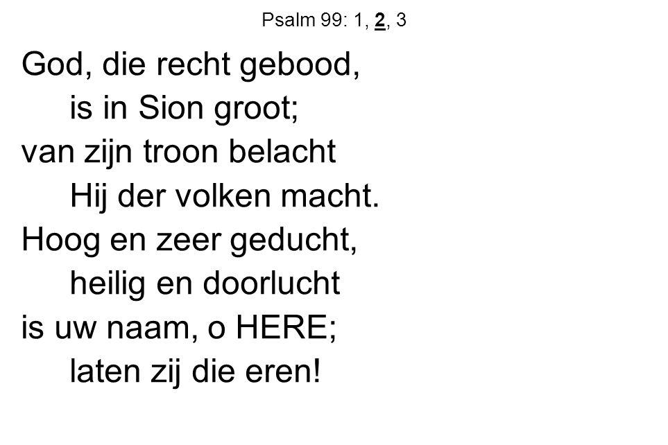 Psalm 99: 1, 2, 3 God, die recht gebood, is in Sion groot; van zijn troon belacht Hij der volken macht. Hoog en zeer geducht, heilig en doorlucht is u