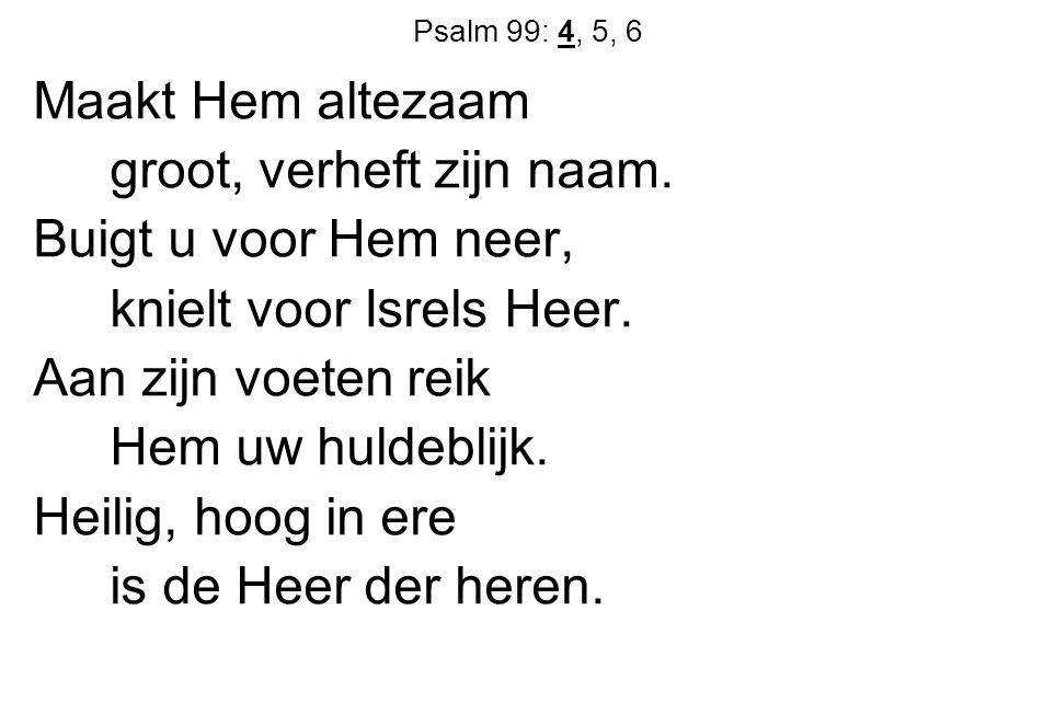 Psalm 99: 4, 5, 6 Maakt Hem altezaam groot, verheft zijn naam. Buigt u voor Hem neer, knielt voor Isrels Heer. Aan zijn voeten reik Hem uw huldeblijk.
