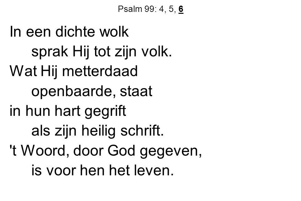 Psalm 99: 4, 5, 6 In een dichte wolk sprak Hij tot zijn volk. Wat Hij metterdaad openbaarde, staat in hun hart gegrift als zijn heilig schrift. 't Woo