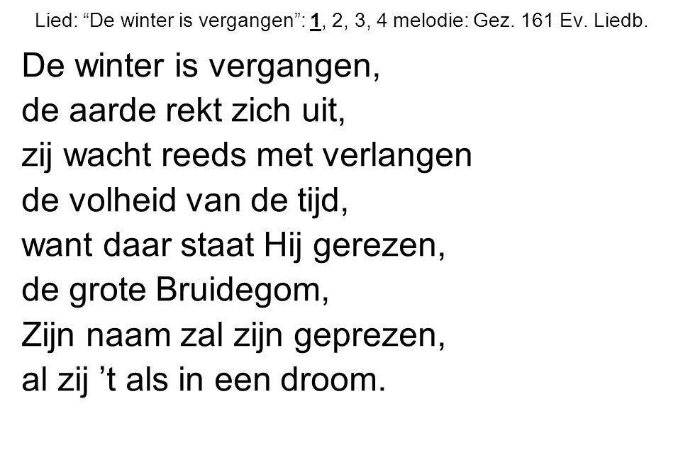 """Lied: """"De winter is vergangen"""": 1, 2, 3, 4 melodie: Gez. 161 Ev. Liedb. De winter is vergangen, de aarde rekt zich uit, zij wacht reeds met verlangen"""