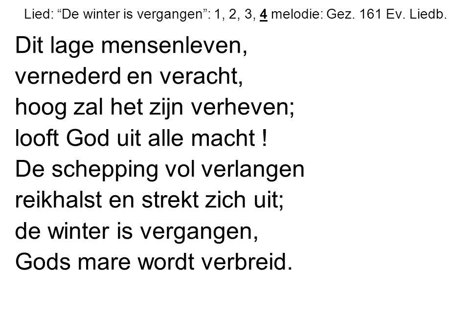 """Lied: """"De winter is vergangen"""": 1, 2, 3, 4 melodie: Gez. 161 Ev. Liedb. Dit lage mensenleven, vernederd en veracht, hoog zal het zijn verheven; looft"""