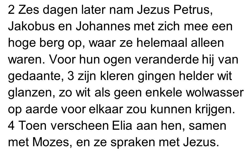 2 Zes dagen later nam Jezus Petrus, Jakobus en Johannes met zich mee een hoge berg op, waar ze helemaal alleen waren. Voor hun ogen veranderde hij van