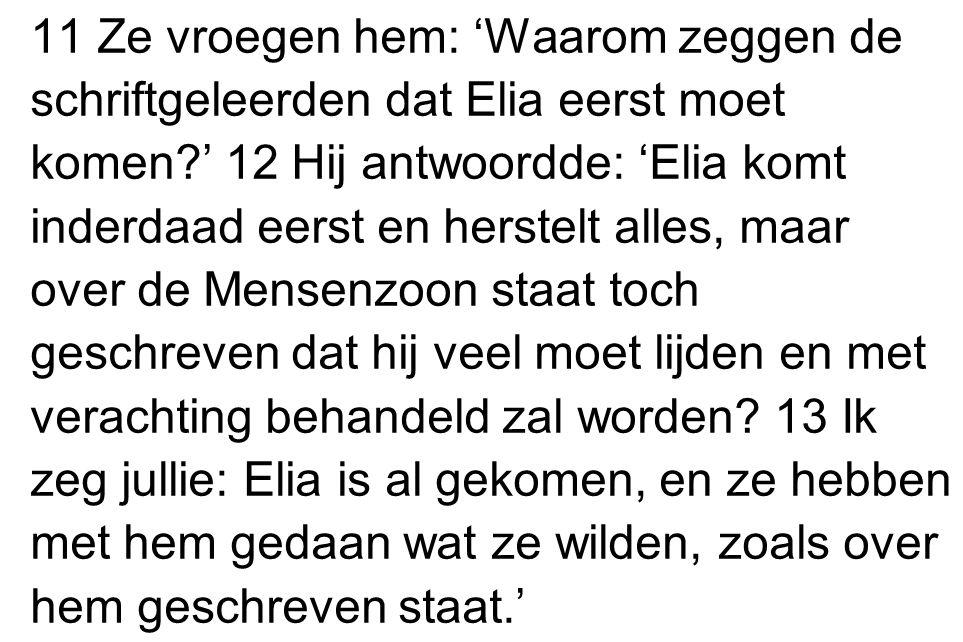 11 Ze vroegen hem: 'Waarom zeggen de schriftgeleerden dat Elia eerst moet komen?' 12 Hij antwoordde: 'Elia komt inderdaad eerst en herstelt alles, maa