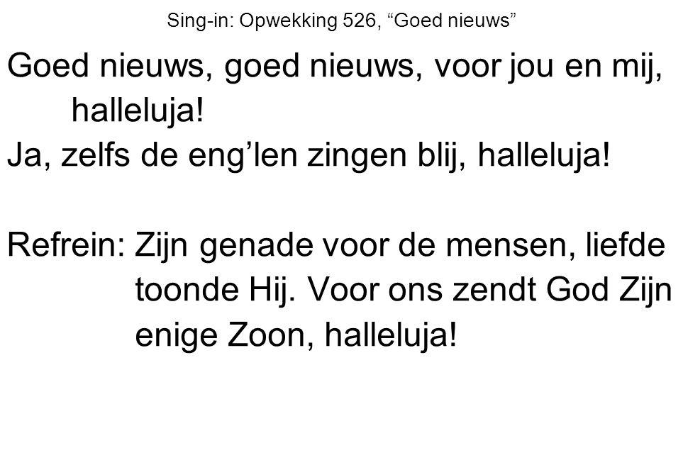 """Sing-in: Opwekking 526, """"Goed nieuws"""" Goed nieuws, goed nieuws, voor jou en mij, halleluja! Ja, zelfs de eng'len zingen blij, halleluja! Refrein: Zijn"""