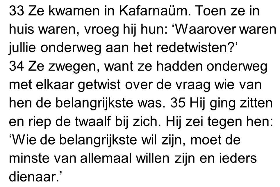 33 Ze kwamen in Kafarnaüm. Toen ze in huis waren, vroeg hij hun: 'Waarover waren jullie onderweg aan het redetwisten?' 34 Ze zwegen, want ze hadden on