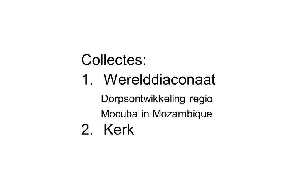 Collectes: 1.Werelddiaconaat Dorpsontwikkeling regio Mocuba in Mozambique 2.Kerk