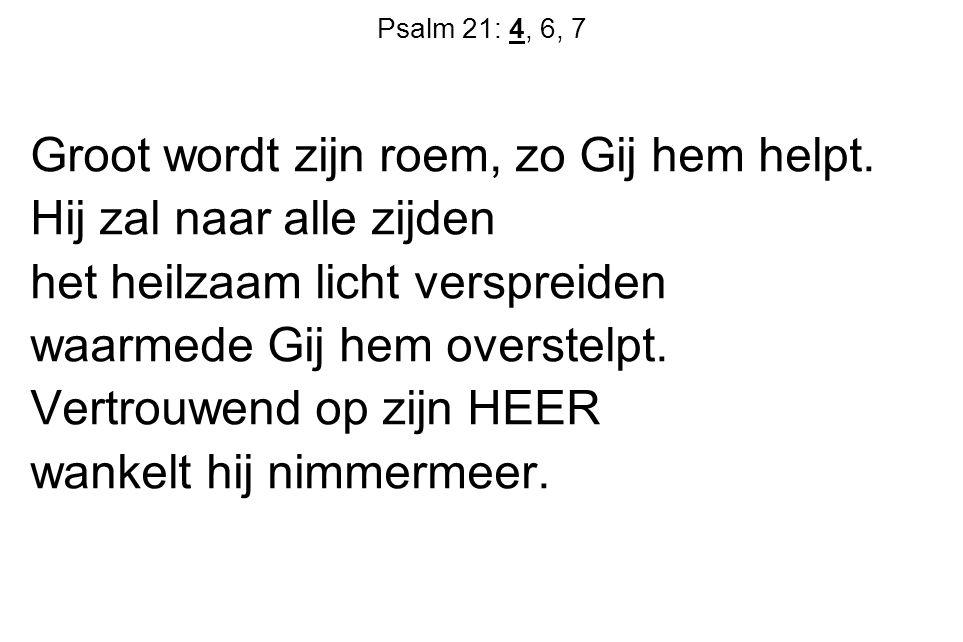 Psalm 21: 4, 6, 7 Groot wordt zijn roem, zo Gij hem helpt. Hij zal naar alle zijden het heilzaam licht verspreiden waarmede Gij hem overstelpt. Vertro
