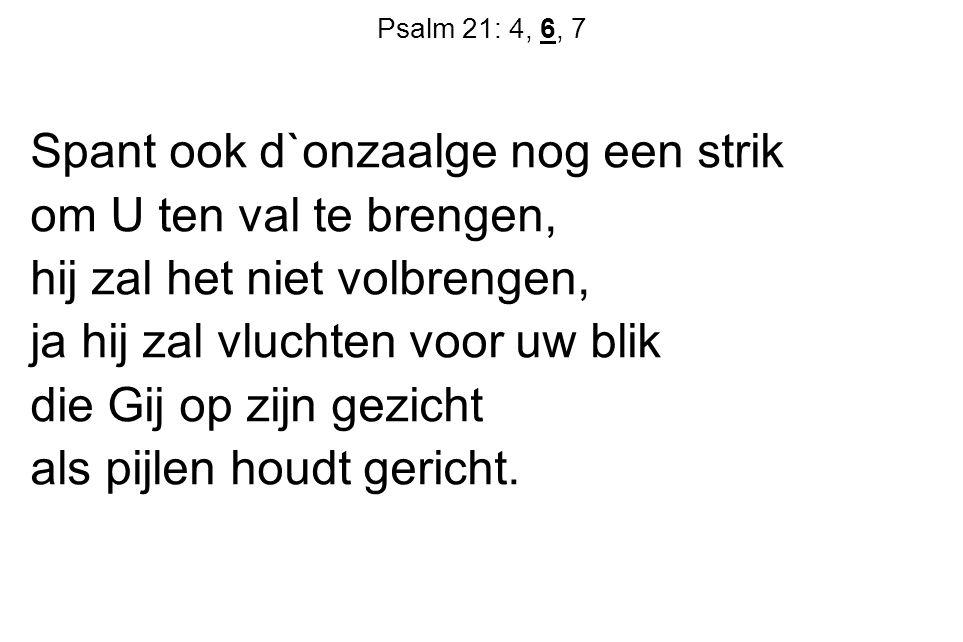 Psalm 21: 4, 6, 7 Spant ook d`onzaalge nog een strik om U ten val te brengen, hij zal het niet volbrengen, ja hij zal vluchten voor uw blik die Gij op