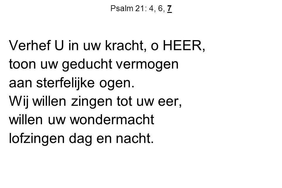 Psalm 21: 4, 6, 7 Verhef U in uw kracht, o HEER, toon uw geducht vermogen aan sterfelijke ogen. Wij willen zingen tot uw eer, willen uw wondermacht lo