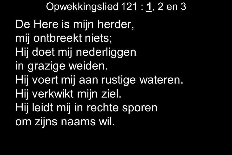 Opwekkingslied 121 : 1, 2 en 3 De Here is mijn herder, mij ontbreekt niets; Hij doet mij nederliggen in grazige weiden.