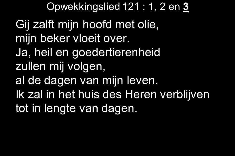 Opwekkingslied 121 : 1, 2 en 3 Gij zalft mijn hoofd met olie, mijn beker vloeit over.