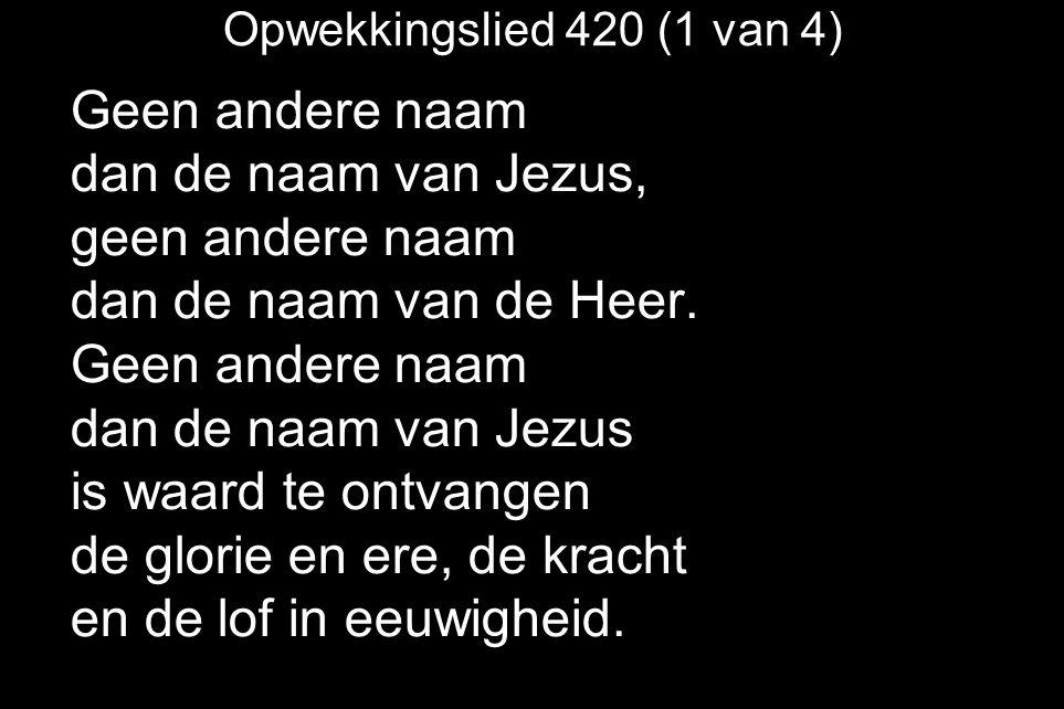 Opwekkingslied 420 (1 van 4) Geen andere naam dan de naam van Jezus, geen andere naam dan de naam van de Heer.