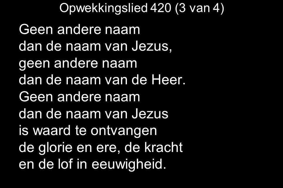 Opwekkingslied 420 (3 van 4) Geen andere naam dan de naam van Jezus, geen andere naam dan de naam van de Heer.