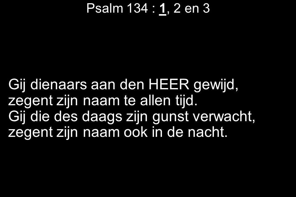 Psalm 134 : 1, 2 en 3 Gij dienaars aan den HEER gewijd, zegent zijn naam te allen tijd.