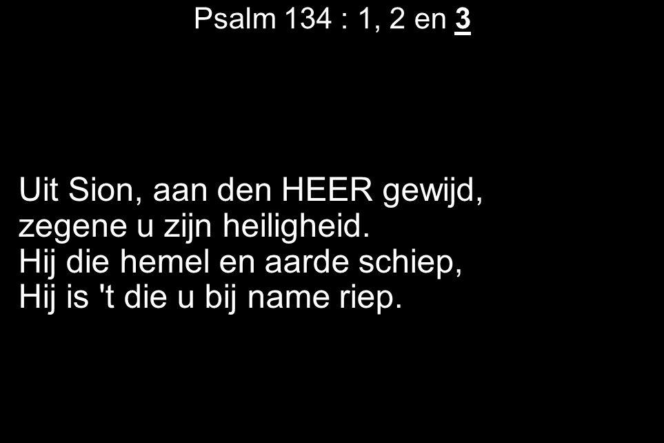 Psalm 134 : 1, 2 en 3 Uit Sion, aan den HEER gewijd, zegene u zijn heiligheid.