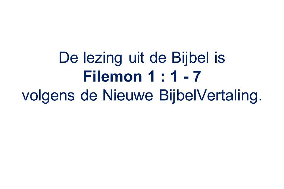 De lezing uit de Bijbel is Filemon 1 : 1 - 7 volgens de Nieuwe BijbelVertaling.
