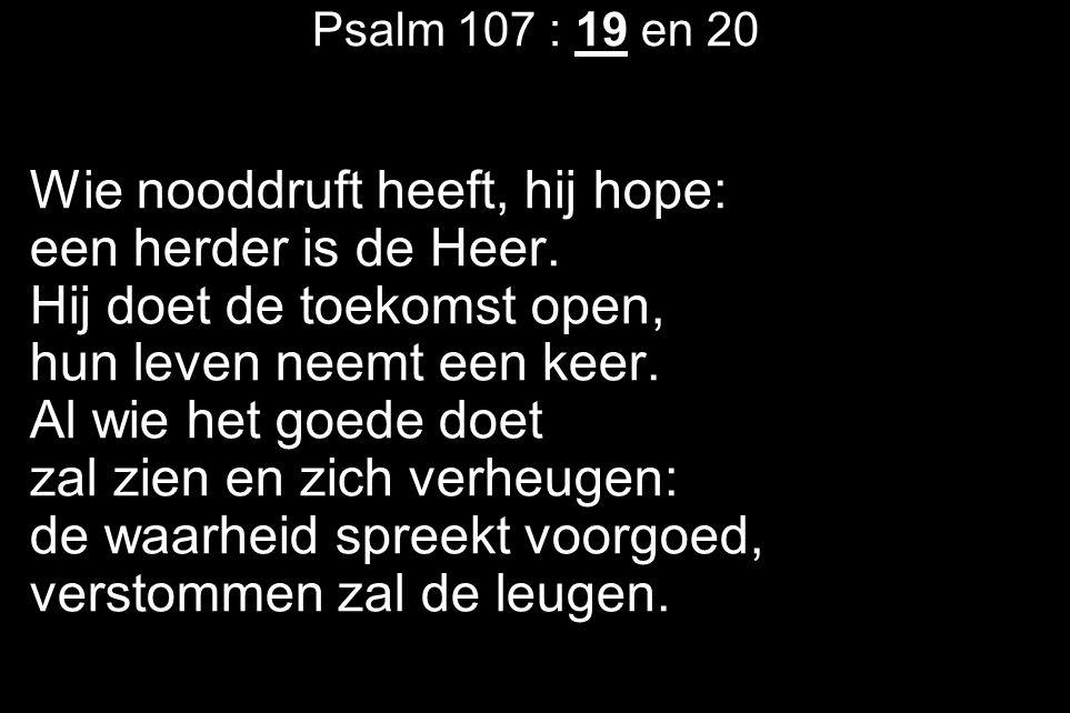 Psalm 107 : 19 en 20 Wie nooddruft heeft, hij hope: een herder is de Heer.