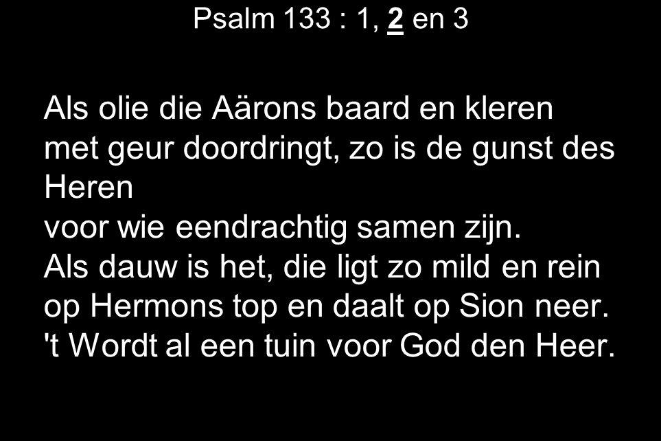 Psalm 133 : 1, 2 en 3 Als olie die Aärons baard en kleren met geur doordringt, zo is de gunst des Heren voor wie eendrachtig samen zijn.