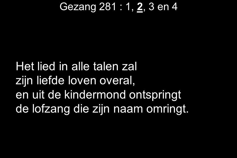 Gezang 281 : 1, 2, 3 en 4 Het lied in alle talen zal zijn liefde loven overal, en uit de kindermond ontspringt de lofzang die zijn naam omringt.