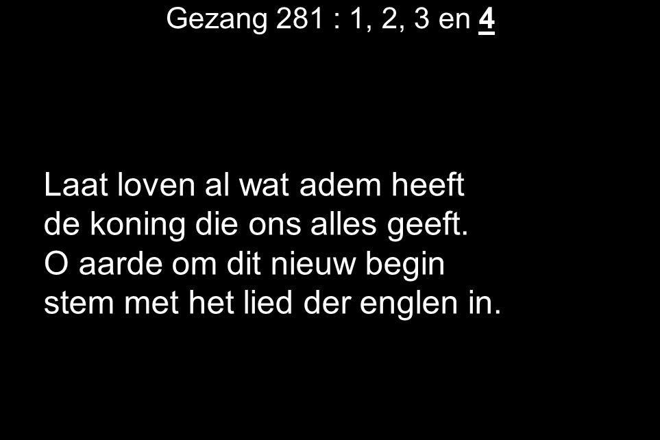 Gezang 281 : 1, 2, 3 en 4 Laat loven al wat adem heeft de koning die ons alles geeft.