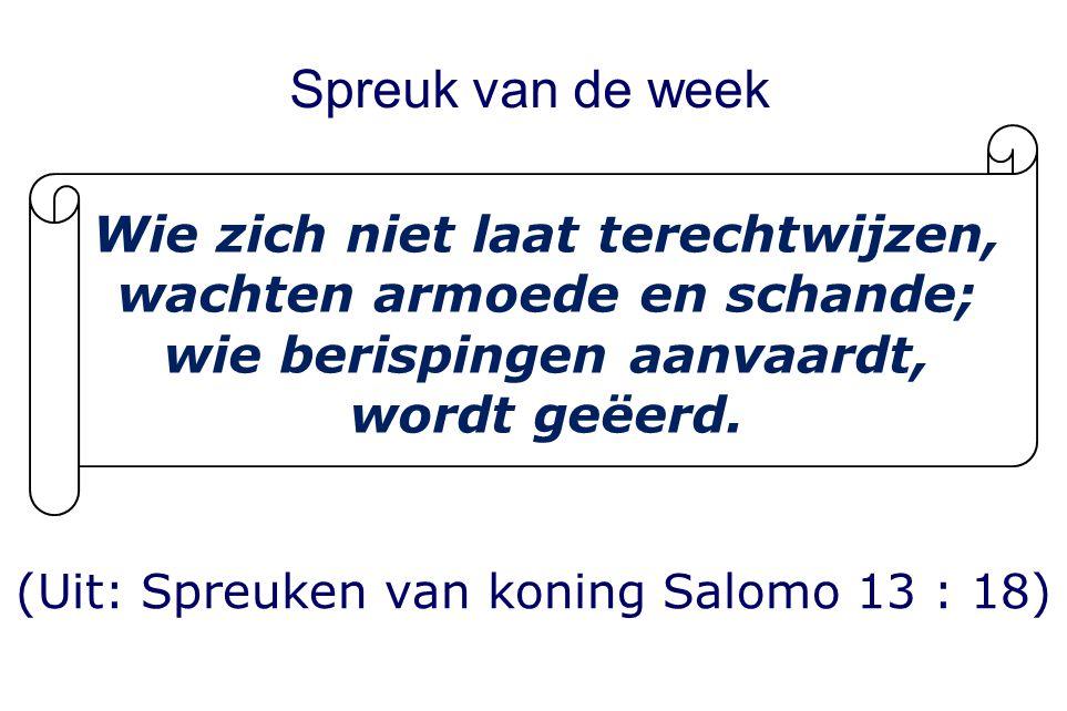 Spreuk van de week (Uit: Spreuken van koning Salomo 13 : 18) Wie zich niet laat terechtwijzen, wachten armoede en schande; wie berispingen aanvaardt, wordt geëerd.