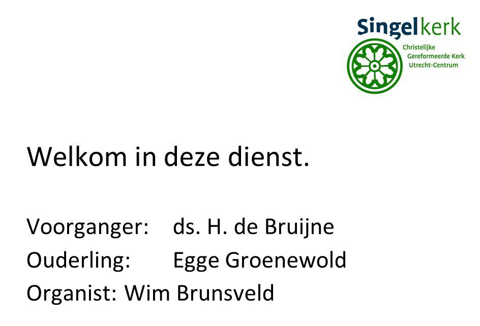 Welkom in deze dienst. Voorganger:ds. H. de Bruijne Ouderling:Egge Groenewold Organist:Wim Brunsveld