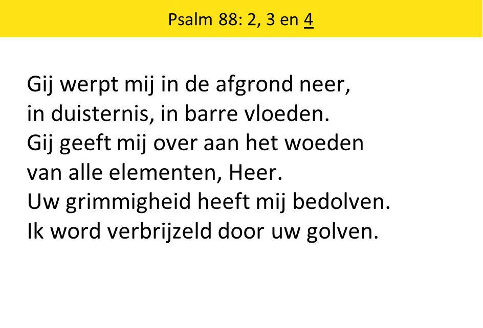 Psalm 88: 2, 3 en 4 Gij werpt mij in de afgrond neer, in duisternis, in barre vloeden.