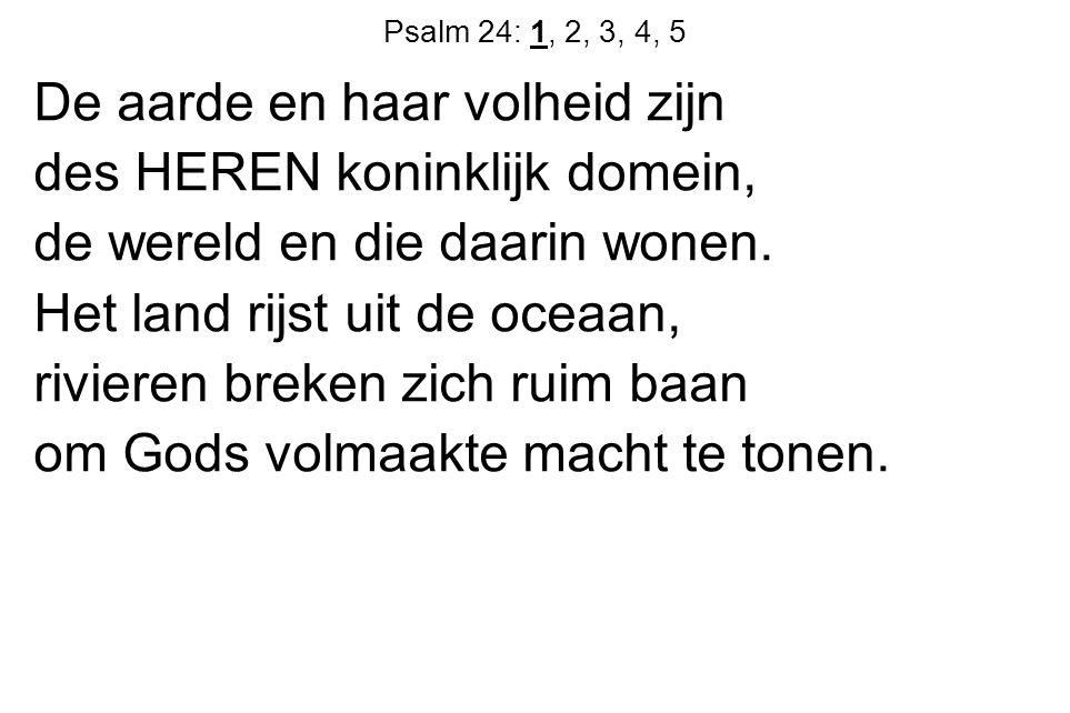Psalm 24: 1, 2, 3, 4, 5 De aarde en haar volheid zijn des HEREN koninklijk domein, de wereld en die daarin wonen.
