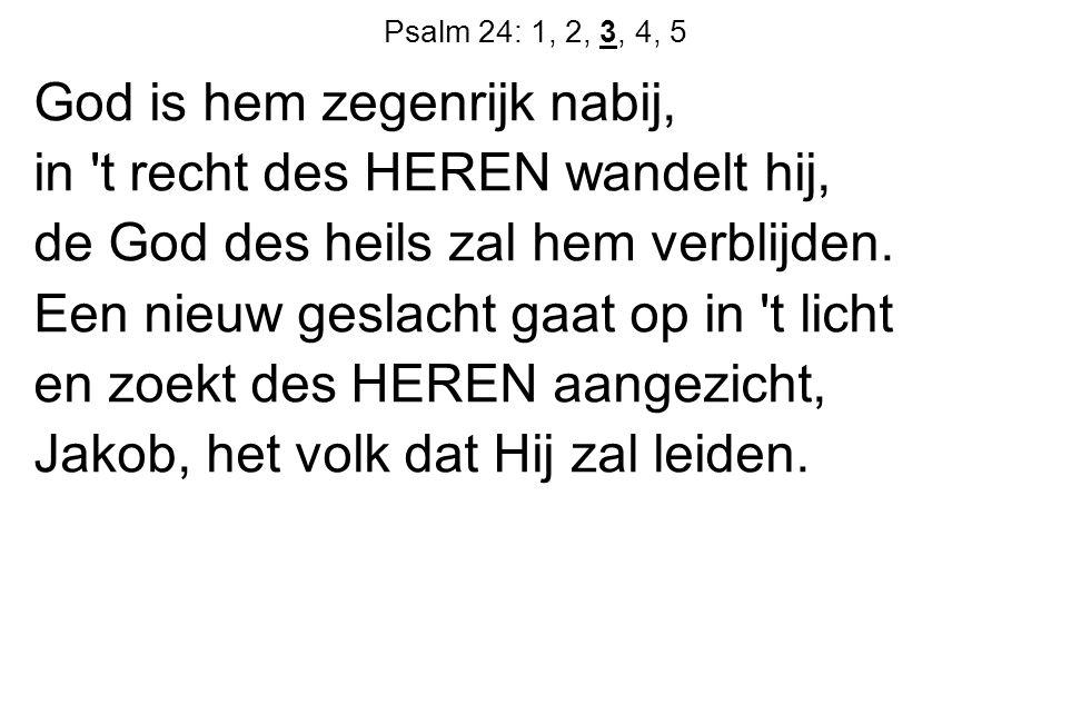 Psalm 24: 1, 2, 3, 4, 5 God is hem zegenrijk nabij, in t recht des HEREN wandelt hij, de God des heils zal hem verblijden.