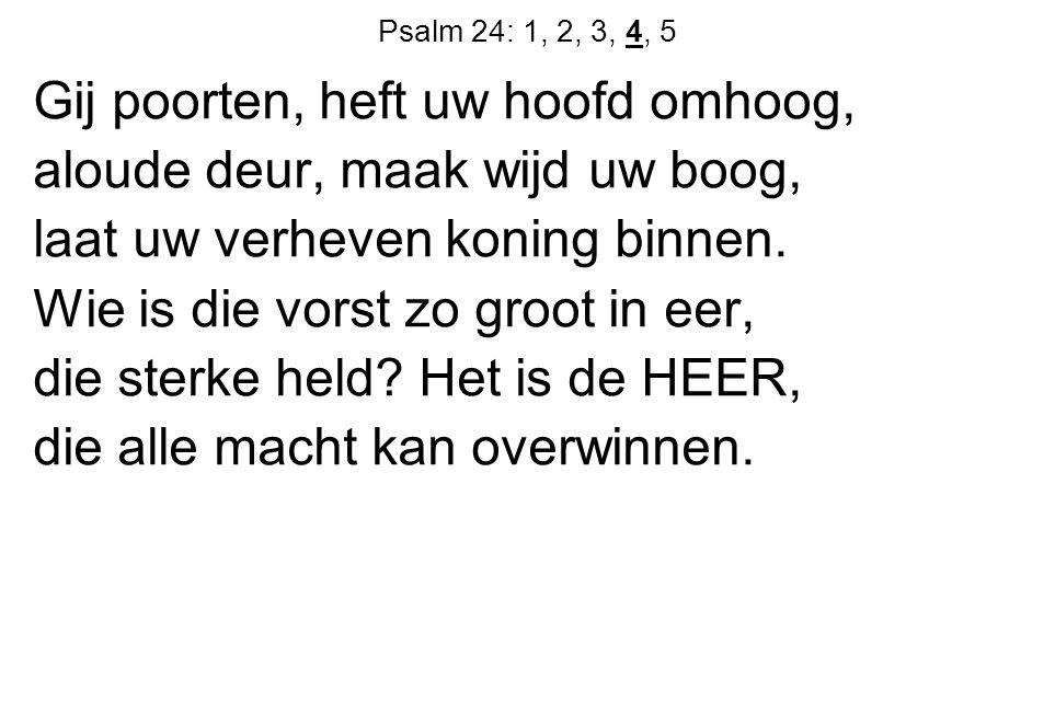 Psalm 24: 1, 2, 3, 4, 5 Gij poorten, heft uw hoofd omhoog, aloude deur, maak wijd uw boog, laat uw verheven koning binnen.