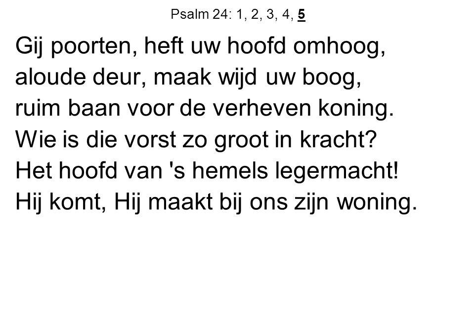 Psalm 24: 1, 2, 3, 4, 5 Gij poorten, heft uw hoofd omhoog, aloude deur, maak wijd uw boog, ruim baan voor de verheven koning.