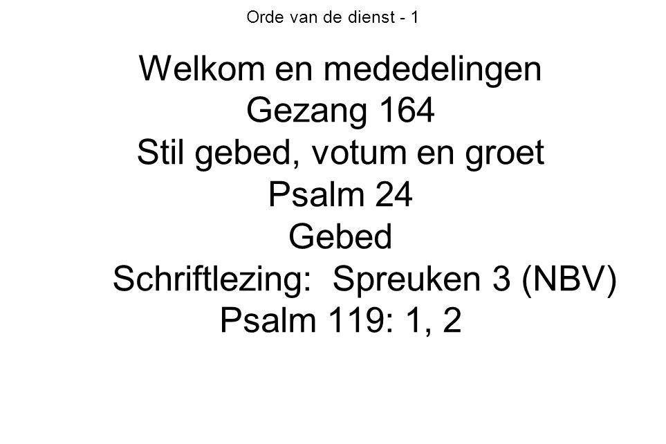Orde van de dienst - 1 Welkom en mededelingen Gezang 164 Stil gebed, votum en groet Psalm 24 Gebed Schriftlezing: Spreuken 3 (NBV) Psalm 119: 1, 2