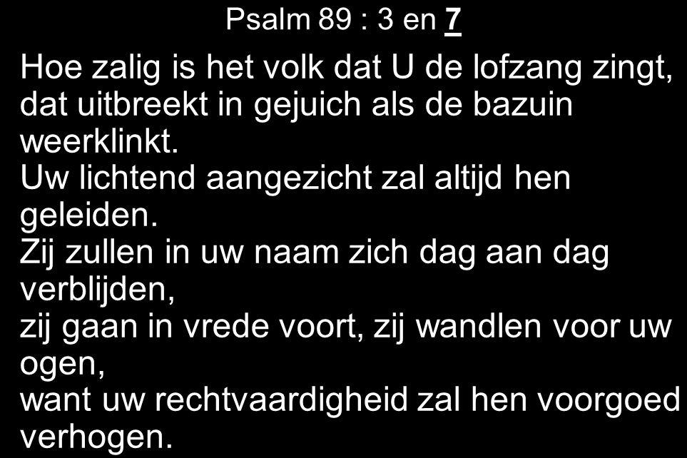 Psalm 89 : 3 en 7 Hoe zalig is het volk dat U de lofzang zingt, dat uitbreekt in gejuich als de bazuin weerklinkt.