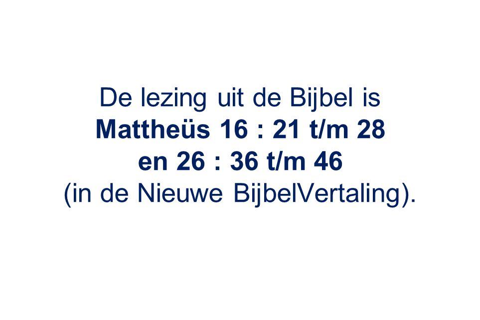 De lezing uit de Bijbel is Mattheüs 16 : 21 t/m 28 en 26 : 36 t/m 46 (in de Nieuwe BijbelVertaling).