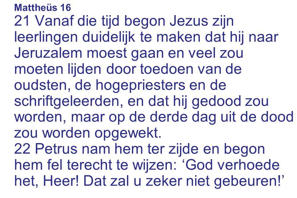 Mattheüs 16 21 Vanaf die tijd begon Jezus zijn leerlingen duidelijk te maken dat hij naar Jeruzalem moest gaan en veel zou moeten lijden door toedoen van de oudsten, de hogepriesters en de schriftgeleerden, en dat hij gedood zou worden, maar op de derde dag uit de dood zou worden opgewekt.