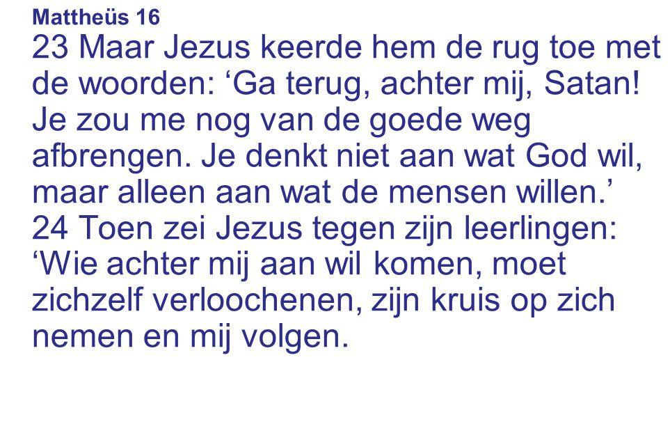 Mattheüs 16 23 Maar Jezus keerde hem de rug toe met de woorden: 'Ga terug, achter mij, Satan.