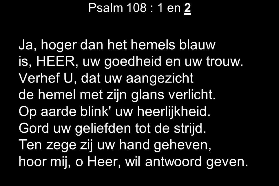 Psalm 108 : 1 en 2 Ja, hoger dan het hemels blauw is, HEER, uw goedheid en uw trouw.