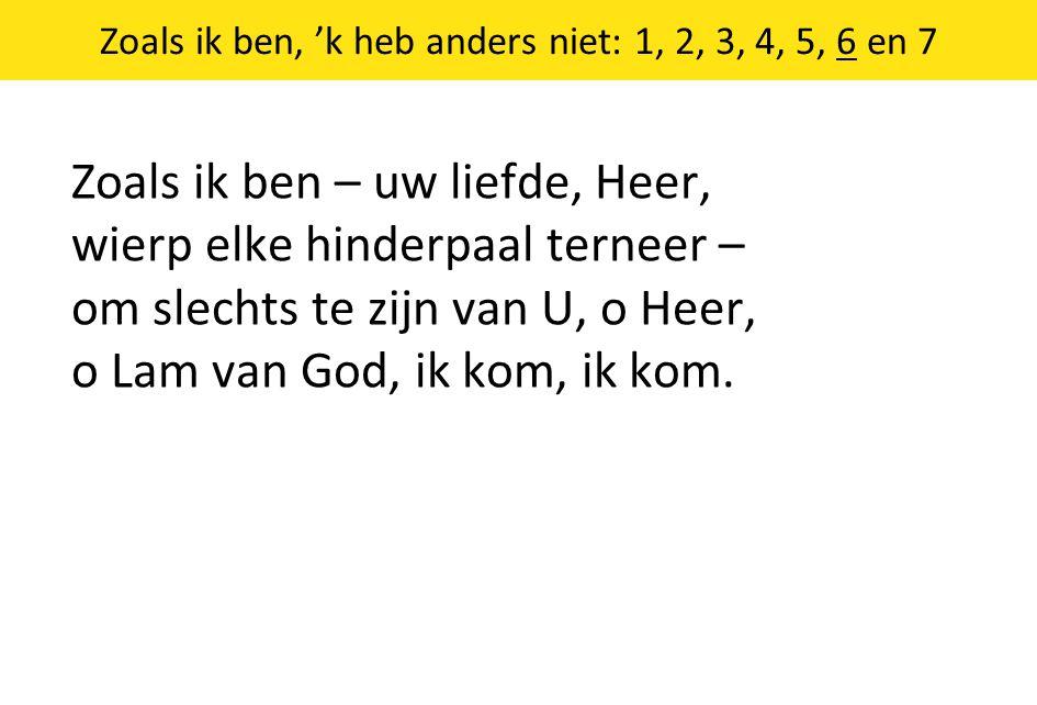 Zoals ik ben, 'k heb anders niet: 1, 2, 3, 4, 5, 6 en 7 Zoals ik ben – uw liefde, Heer, wierp elke hinderpaal terneer – om slechts te zijn van U, o He