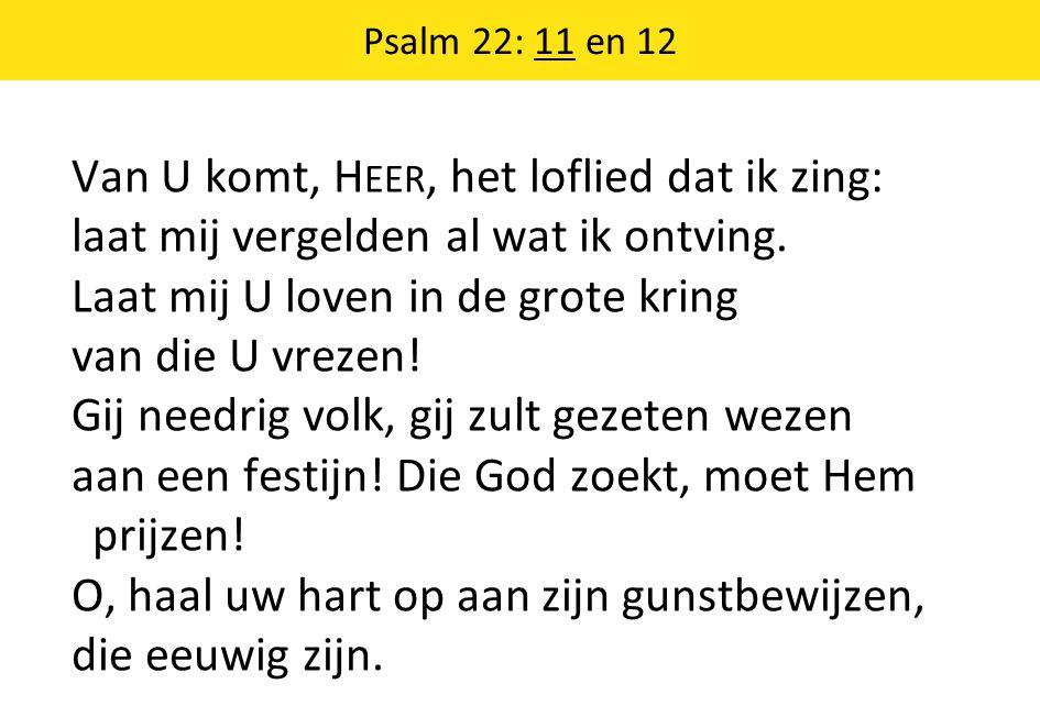 Psalm 22: 11 en 12 Van U komt, H EER, het loflied dat ik zing: laat mij vergelden al wat ik ontving. Laat mij U loven in de grote kring van die U vrez