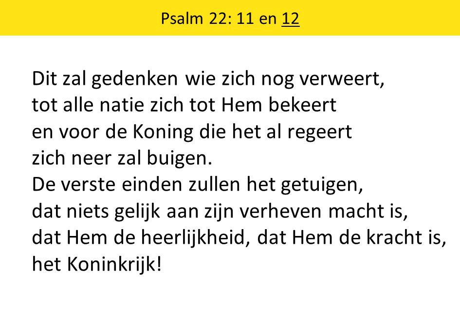 Psalm 22: 11 en 12 Dit zal gedenken wie zich nog verweert, tot alle natie zich tot Hem bekeert en voor de Koning die het al regeert zich neer zal buig