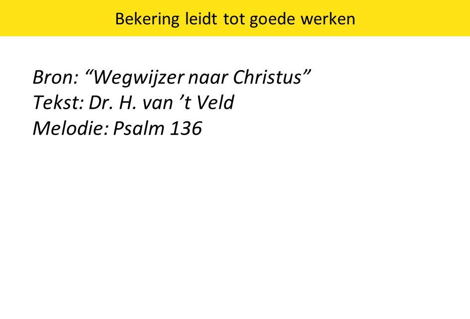 """Bekering leidt tot goede werken Bron: """"Wegwijzer naar Christus"""" Tekst: Dr. H. van 't Veld Melodie: Psalm 136"""