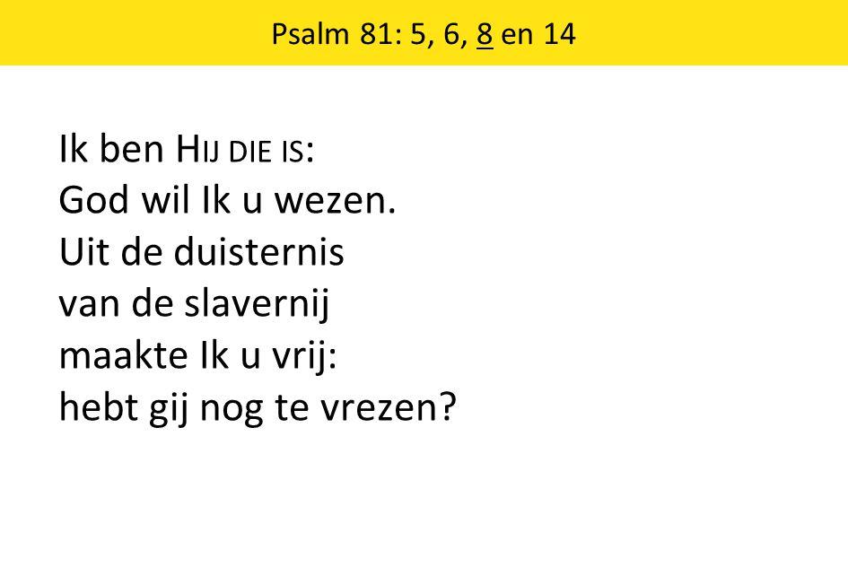 Psalm 81: 5, 6, 8 en 14 Ik ben H IJ DIE IS : God wil Ik u wezen. Uit de duisternis van de slavernij maakte Ik u vrij: hebt gij nog te vrezen?