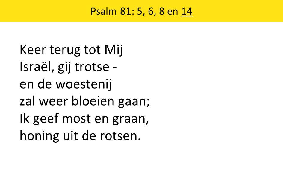Psalm 81: 5, 6, 8 en 14 Keer terug tot Mij Israël, gij trotse - en de woestenij zal weer bloeien gaan; Ik geef most en graan, honing uit de rotsen.