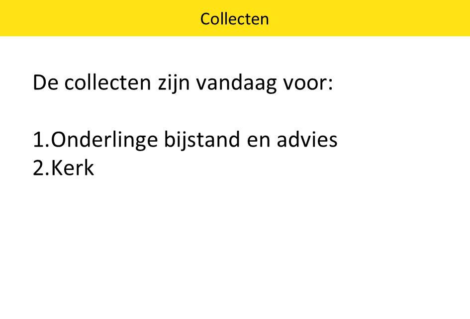 De collecten zijn vandaag voor: 1.Onderlinge bijstand en advies 2.Kerk Collecten