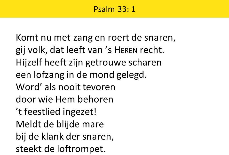 Psalm 33: 1 Komt nu met zang en roert de snaren, gij volk, dat leeft van 's H EREN recht. Hijzelf heeft zijn getrouwe scharen een lofzang in de mond g