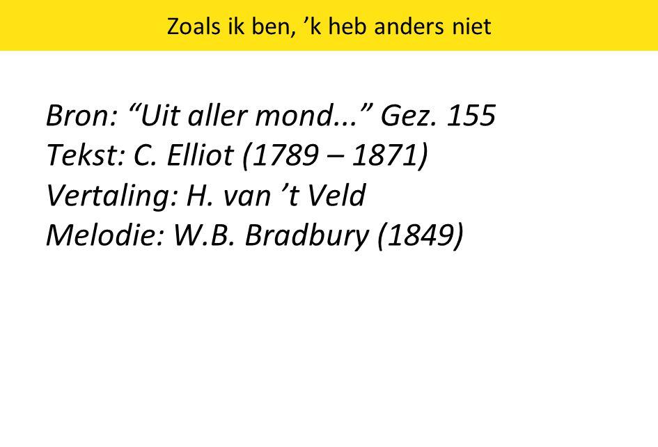 """Zoals ik ben, 'k heb anders niet Bron: """"Uit aller mond..."""" Gez. 155 Tekst: C. Elliot (1789 – 1871) Vertaling: H. van 't Veld Melodie: W.B. Bradbury (1"""