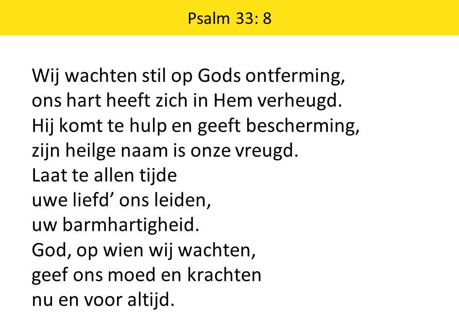 Psalm 33: 8 Wij wachten stil op Gods ontferming, ons hart heeft zich in Hem verheugd. Hij komt te hulp en geeft bescherming, zijn heilge naam is onze