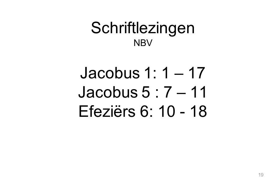 19 Schriftlezingen NBV Jacobus 1: 1 – 17 Jacobus 5 : 7 – 11 Efeziërs 6: 10 - 18