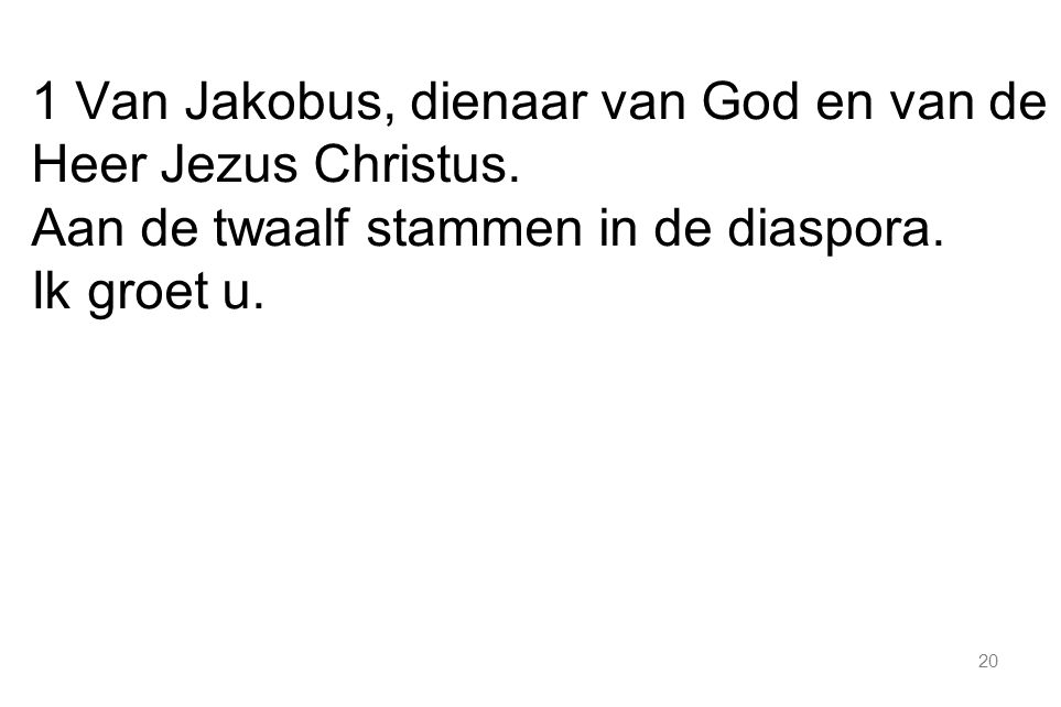 20 1 Van Jakobus, dienaar van God en van de Heer Jezus Christus. Aan de twaalf stammen in de diaspora. Ik groet u.