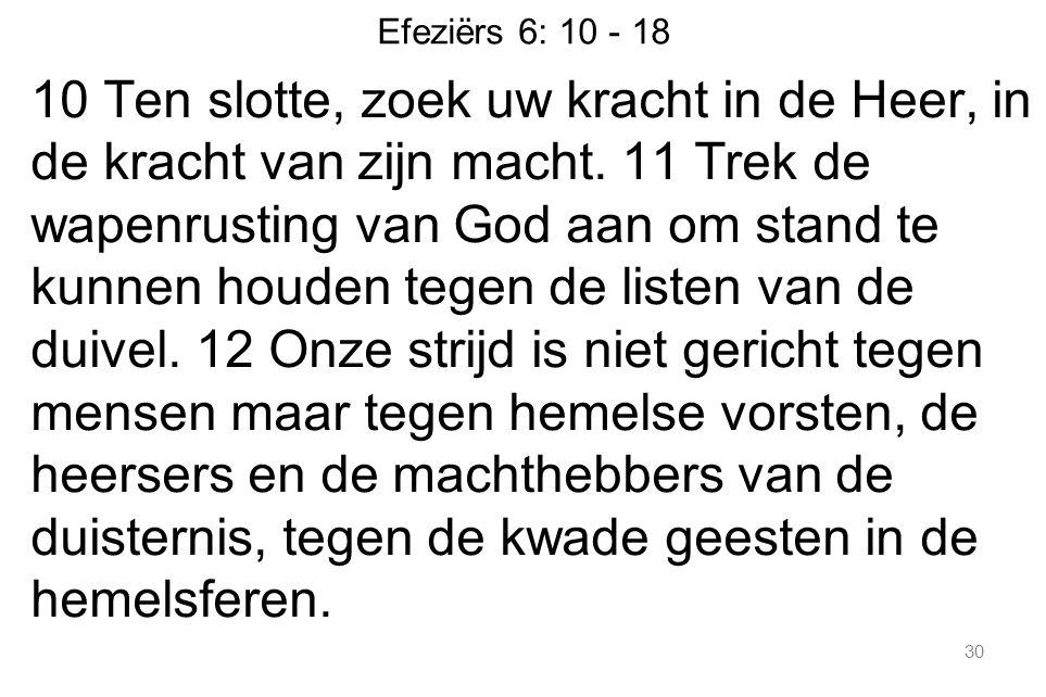 Efeziërs 6: 10 - 18 10 Ten slotte, zoek uw kracht in de Heer, in de kracht van zijn macht. 11 Trek de wapenrusting van God aan om stand te kunnen houd